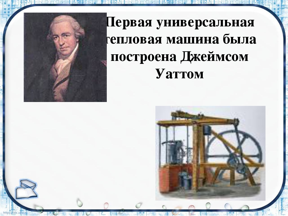 Первая универсальная тепловая машина была построена Джеймсом Уаттом