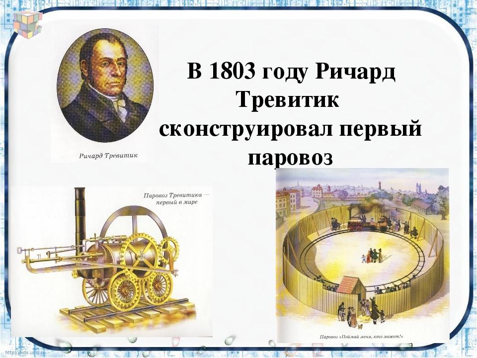 В 1803 году Ричард Тревитик сконструировал первый паровоз