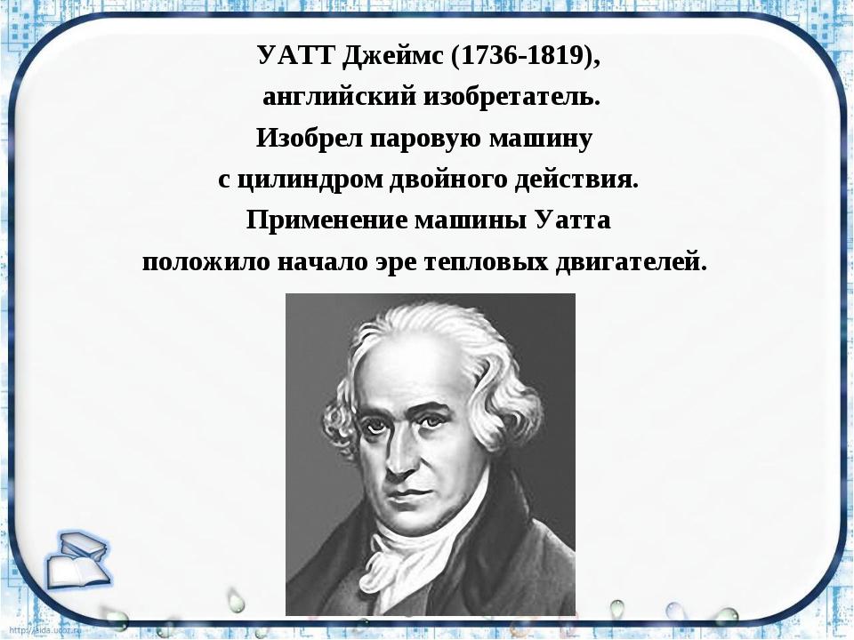 УАТТ Джеймс (1736-1819), английский изобретатель. Изобрел паровую машину с ци...