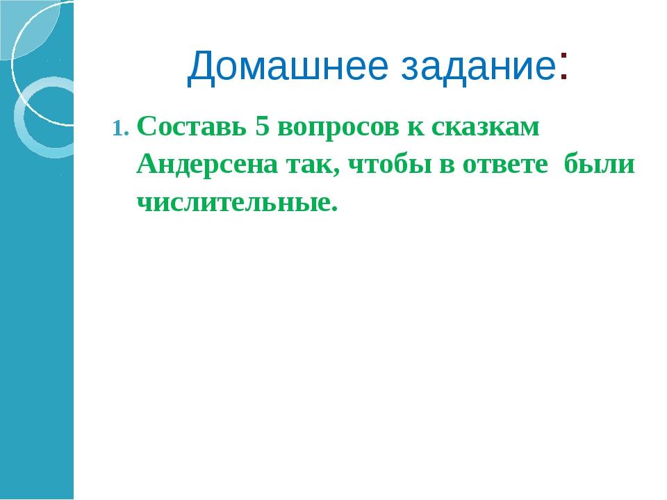 Домашнее задание: Составь 5 вопросов к сказкам Андерсена так, чтобы в ответе...