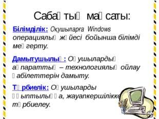 Сабақтың мақсаты: Білімділік: Оқушыларға Windows операциялық жүйесі бойынша б