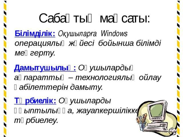 Сабақтың мақсаты: Білімділік: Оқушыларға Windows операциялық жүйесі бойынша б...