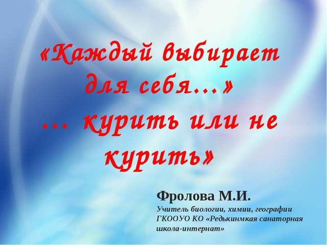 «Каждый выбирает для себя…» … курить или не курить» Фролова М.И. Учитель биол...