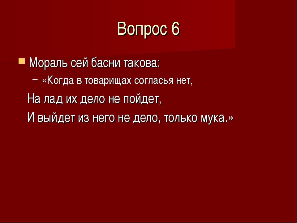 Вопрос 6 Мораль сей басни такова: «Когда в товарищах согласья нет, На лад их...