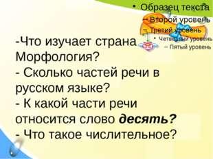 -Что изучает страна Морфология? - Сколько частей речи в русском языке? - К ка