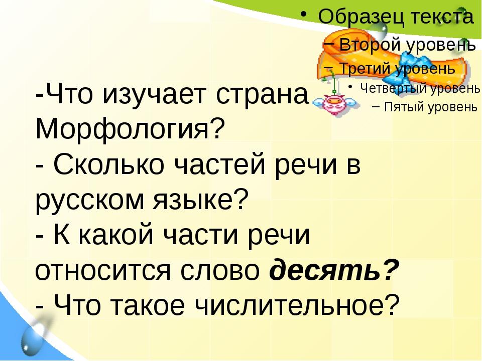-Что изучает страна Морфология? - Сколько частей речи в русском языке? - К ка...