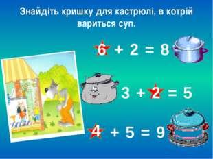 Знайдіть кришку для кастрюлі, в котрій вариться суп. 6 + 2 = 8 3 + = 5 2 + 5