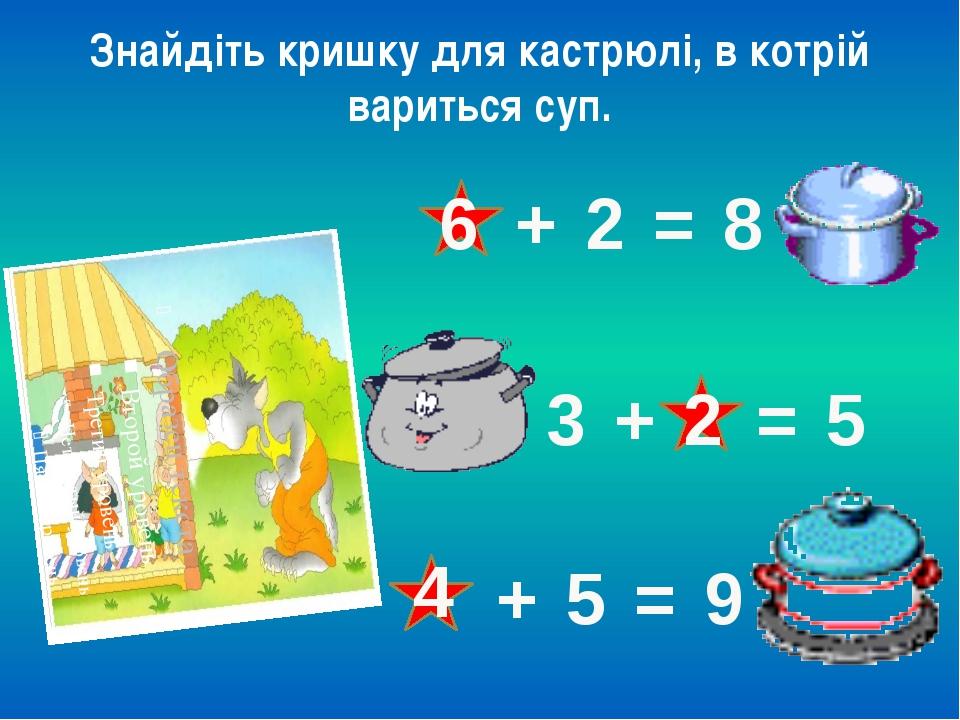 Знайдіть кришку для кастрюлі, в котрій вариться суп. 6 + 2 = 8 3 + = 5 2 + 5...