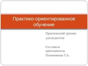 Практический тренинг для педагогов Составила преподаватель Печенникова Т.А. П