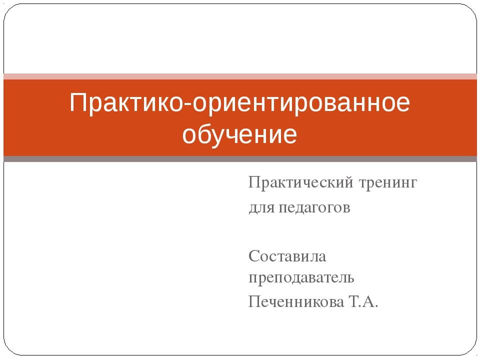 Практический тренинг для педагогов Составила преподаватель Печенникова Т.А. П...