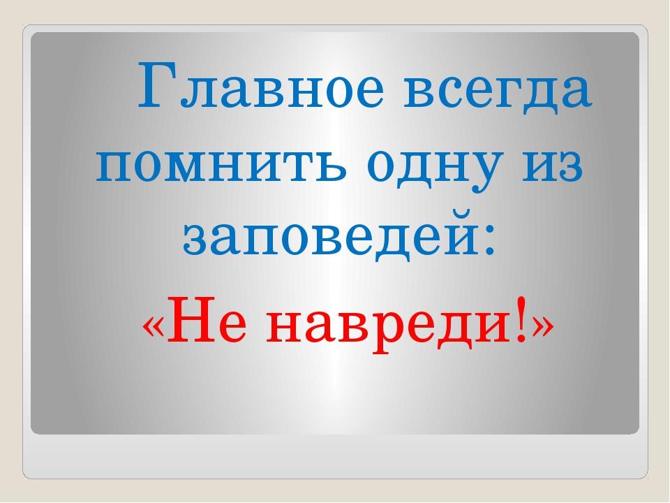 Главное всегда помнить одну из заповедей: «Не навреди!»