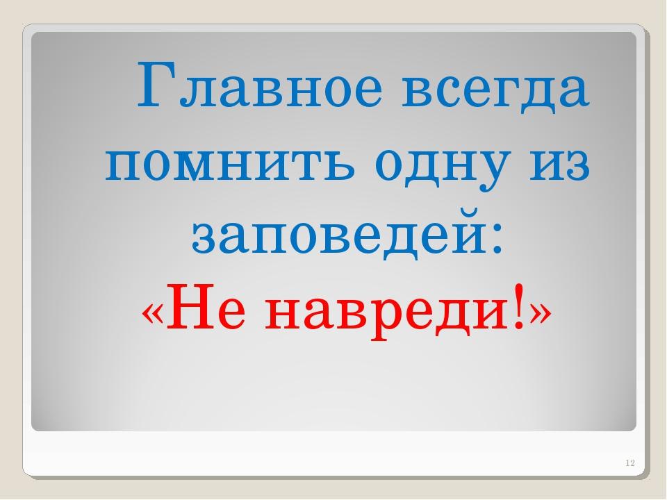 Главное всегда помнить одну из заповедей: «Не навреди!»  *