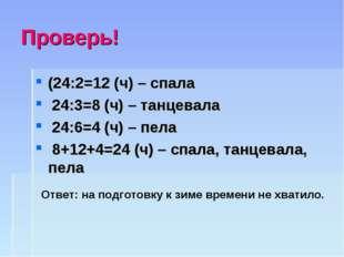 Проверь! (24:2=12 (ч) – спала 24:3=8 (ч) – танцевала 24:6=4 (ч) – пела 8+12+4