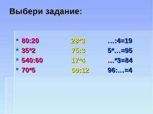 Выбери задание: 80:20 28*3 …:4=19 35*2 75:3 5*…=95 540:60 17*4 …*3=84 70*5 60