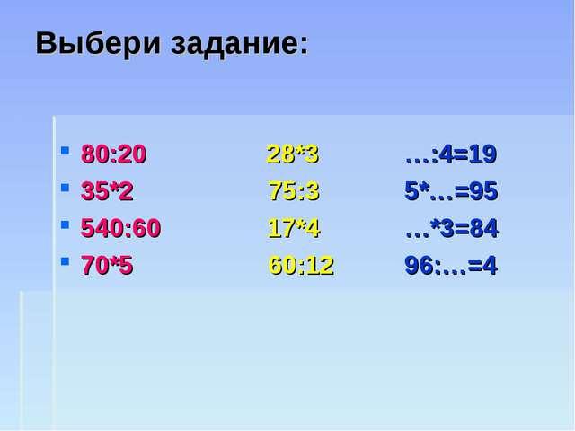 Выбери задание: 80:20 28*3 …:4=19 35*2 75:3 5*…=95 540:60 17*4 …*3=84 70*5 60...