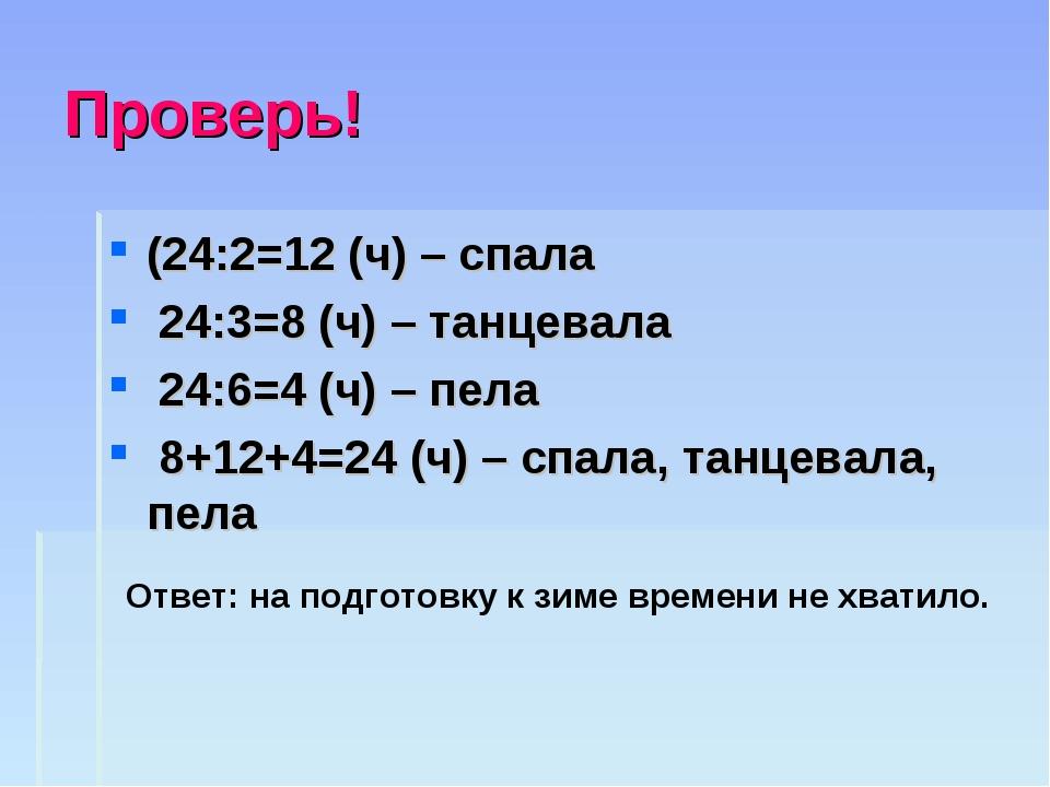 Проверь! (24:2=12 (ч) – спала 24:3=8 (ч) – танцевала 24:6=4 (ч) – пела 8+12+4...