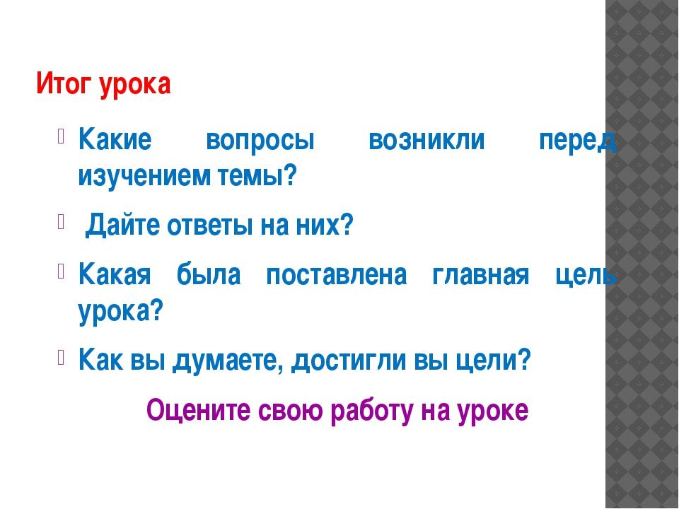 Итог урока Какие вопросы возникли перед изучением темы? Дайте ответы на них?...