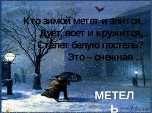 Кто зимой метет и злится, Дует, воет и кружится, Стелет белую постель? Это –