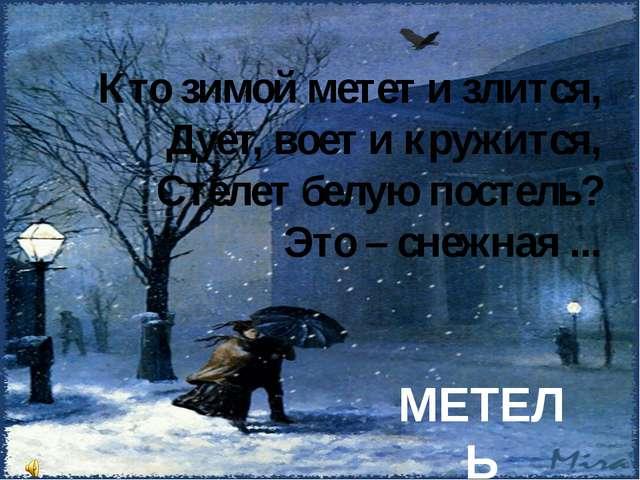 Кто зимой метет и злится, Дует, воет и кружится, Стелет белую постель? Это –...