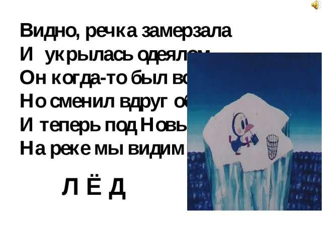 Видно, речка замерзала И укрылась одеялом, Он когда-то был водой, Но сменил в...