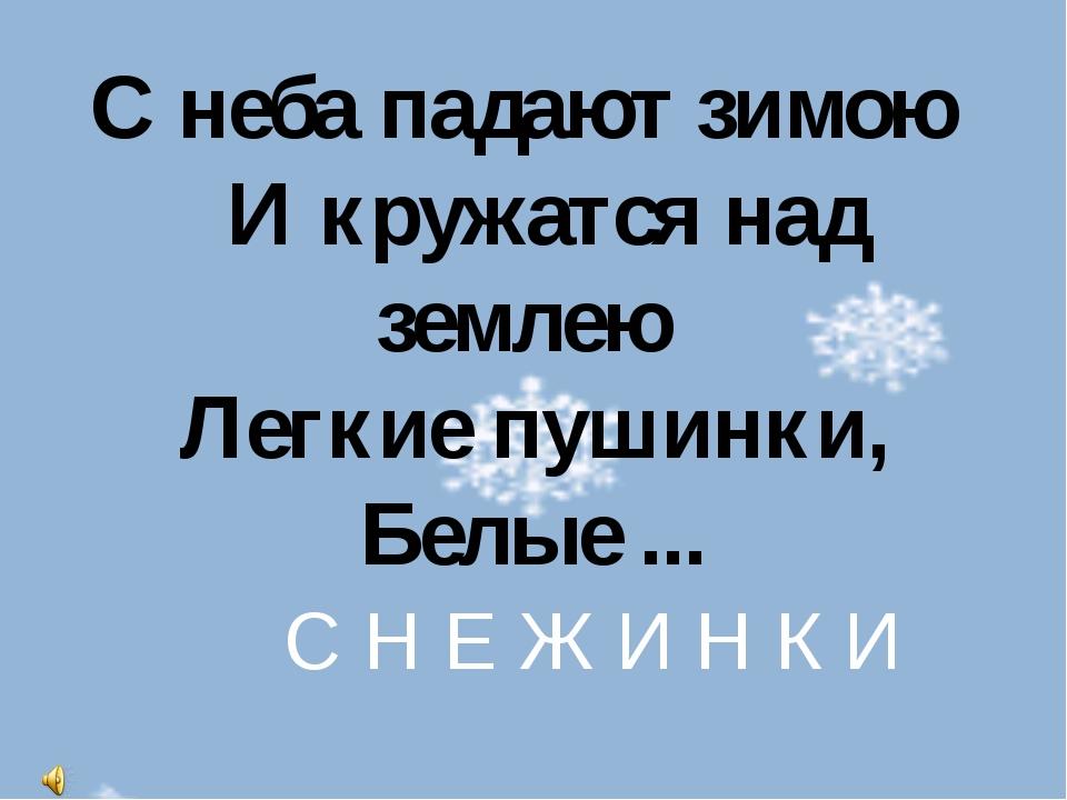 С неба падают зимою И кружатся над землею Легкие пушинки, Белые ... С Н Е Ж И...