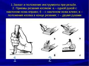 1.Захват и положение инструмента при резьбе. 2. Приемы резания косяком: а – о