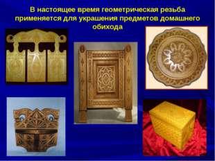 В настоящее время геометрическая резьба применяется для украшения предметов д