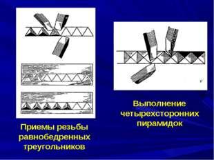 Приемы резьбы равнобедренных треугольников Выполнение четырехсторонних пирами