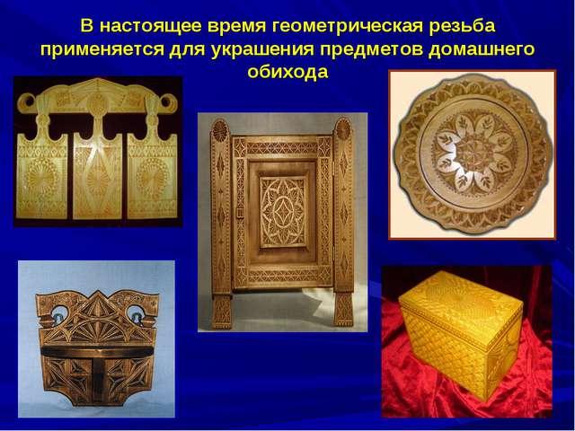 В настоящее время геометрическая резьба применяется для украшения предметов д...