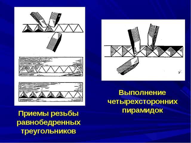 Приемы резьбы равнобедренных треугольников Выполнение четырехсторонних пирами...