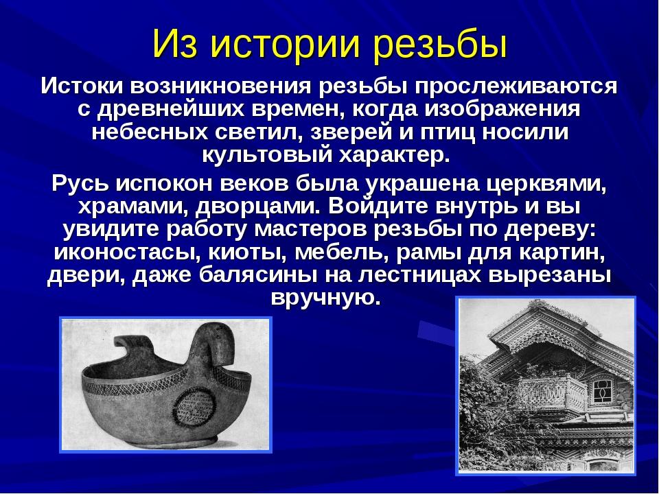 Из истории резьбы Истоки возникновения резьбы прослеживаются с древнейших вре...
