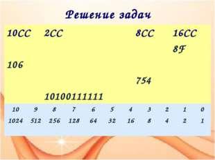 Решение задач 10СС 2СС 8СС 16СС 8F 106 754 10100111111 10 9 8 7 6 5 4 3 2 1 0
