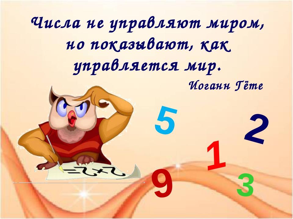 Числа не управляют миром, но показывают, как управляется мир. Иоганн Гёте 1 5...