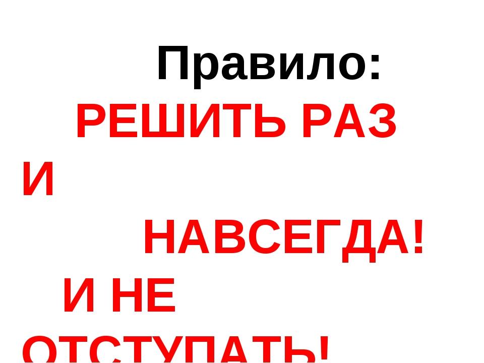 Правило: РЕШИТЬ РАЗ И НАВСЕГДА! И НЕ ОТСТУПАТЬ!