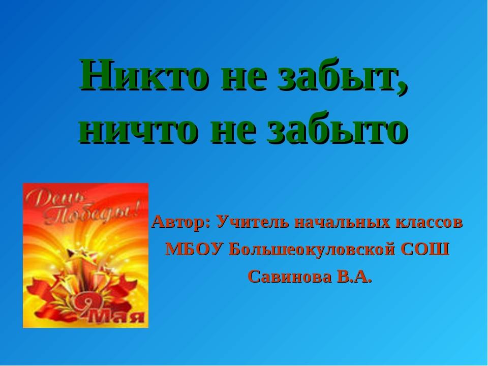 Никто не забыт, ничто не забыто Автор: Учитель начальных классов МБОУ Большео...