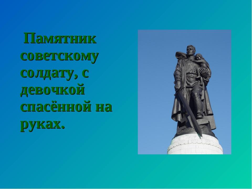 Памятник советскому солдату, с девочкой спасённой на руках.