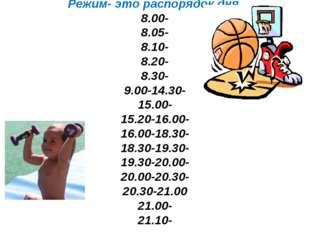 Режим- это распорядок дня. 8.00- 8.05- 8.10- 8.20- 8.30- 9.00-14.30- 15.00-