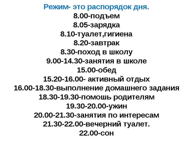 Режим- это распорядок дня. 8.00-подъем 8.05-зарядка 8.10-туалет,гигиена 8.20...
