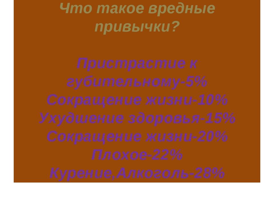 Что такое вредные привычки? Пристрастие к губительному-5% Сокращение жизни-1...