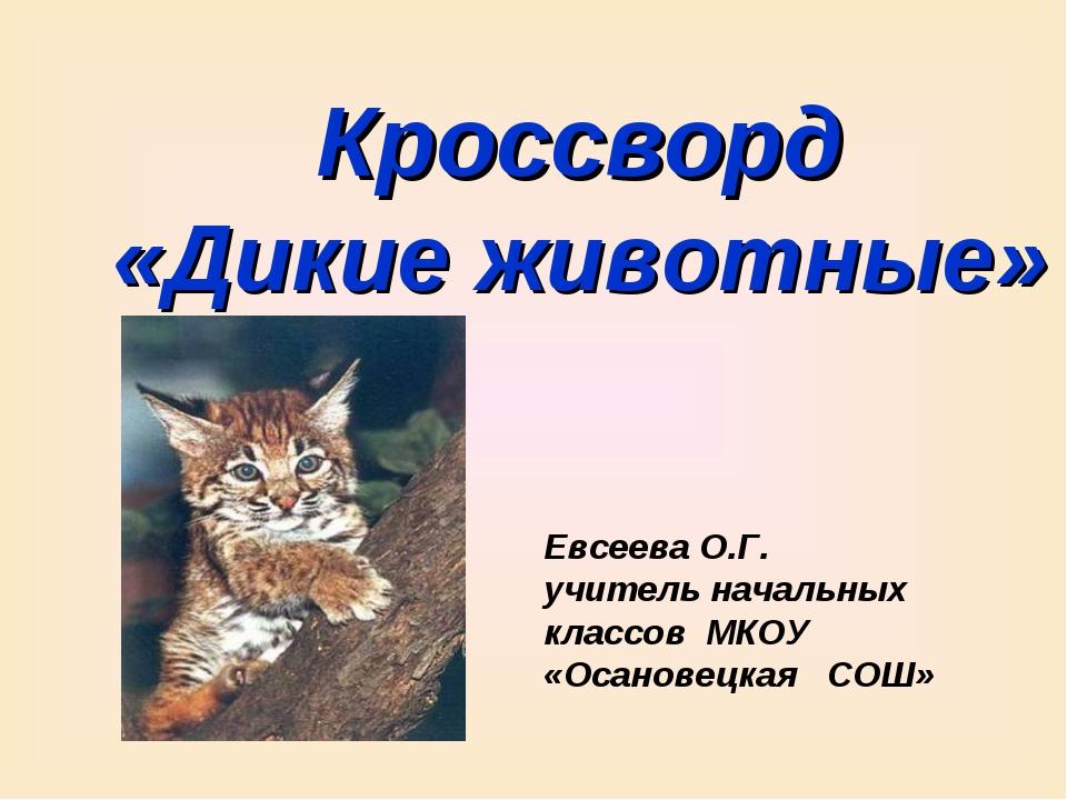 Кроссворд «Дикие животные» Евсеева О.Г. учитель начальных классов МКОУ «Осано...