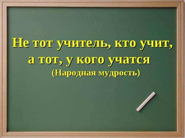 Не тот учитель, кто учит, а тот, у кого учатся (Народная мудрость)