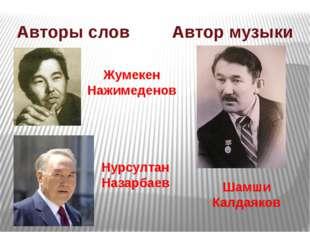 Нурсултан Назарбаев Шамши Калдаяков Авторы слов Автор музыки Жумекен Нажимеде