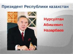 Нурсултан Абишевич Назарбаев Президент Республики казахстан