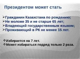 Президентом может стать Гражданин Казахстана по рождению; Не моложе 35 и не с