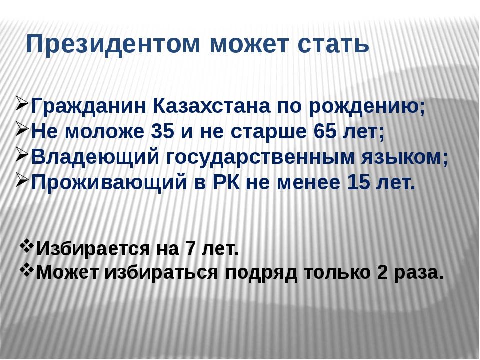 Президентом может стать Гражданин Казахстана по рождению; Не моложе 35 и не с...