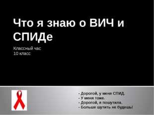 Что я знаю о ВИЧ и СПИДе Классный час 10 класс - Дорогой, у меня СПИД. - У ме