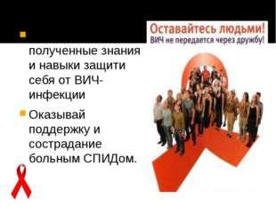 Используя полученные знания и навыки защити себя от ВИЧ-инфекции Оказывай под