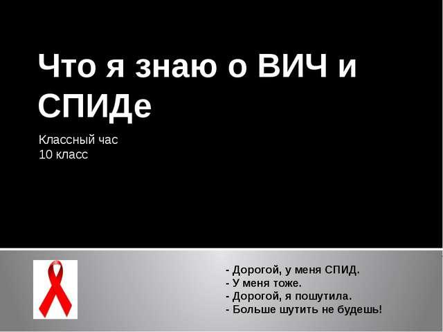 Что я знаю о ВИЧ и СПИДе Классный час 10 класс - Дорогой, у меня СПИД. - У ме...