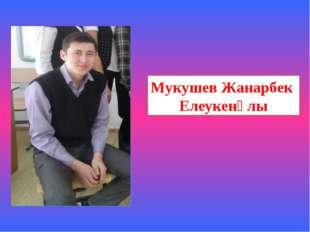 Мукушев Жанарбек Елеукенұлы
