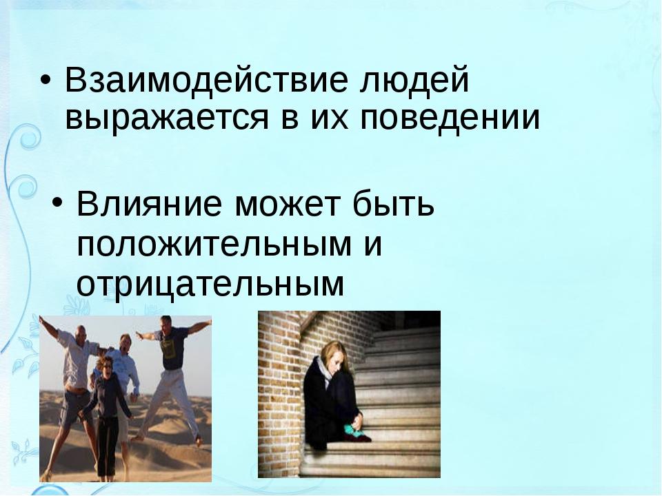 Взаимодействие людей выражается в их поведении Влияние может быть положительн...